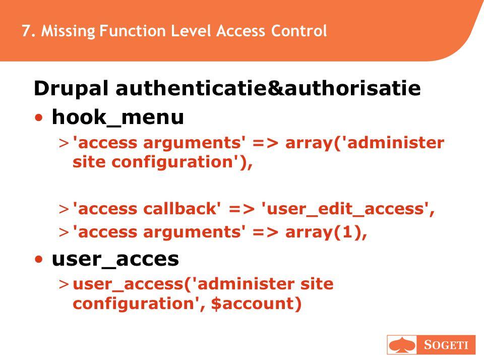 7. Missing Function Level Access Control Drupal authenticatie&authorisatie •hook_menu >'access arguments' => array('administer site configuration'), >