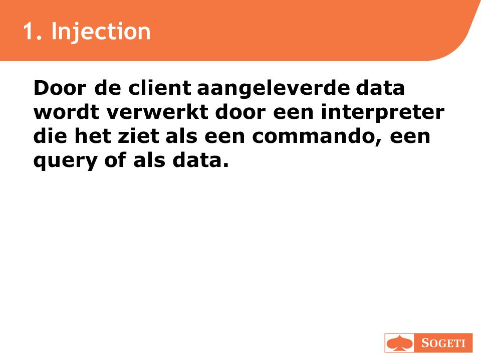 1. Injection Door de client aangeleverde data wordt verwerkt door een interpreter die het ziet als een commando, een query of als data.