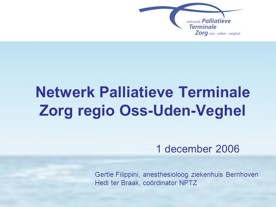 Netwerk Palliatieve Terminale Zorg regio Oss-Uden-Veghel 1 december 2006 Gertie Filippini, anesthesioloog ziekenhuis Bernhoven Hedi ter Braak, coördin