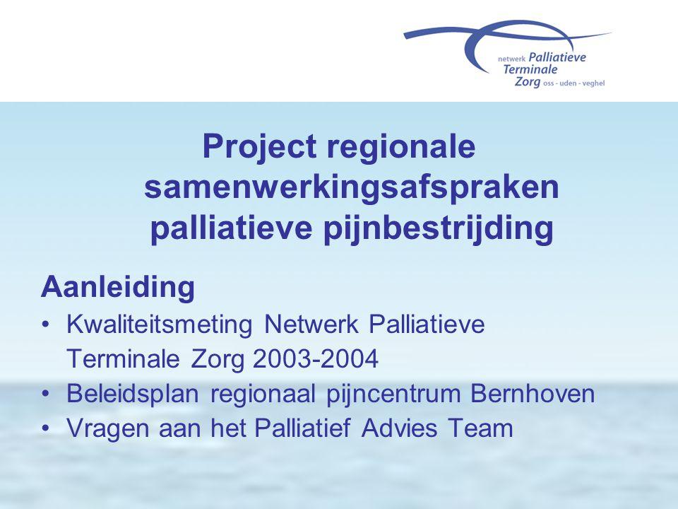 Project regionale samenwerkingsafspraken palliatieve pijnbestrijding Aanleiding •Kwaliteitsmeting Netwerk Palliatieve Terminale Zorg 2003-2004 •Beleid