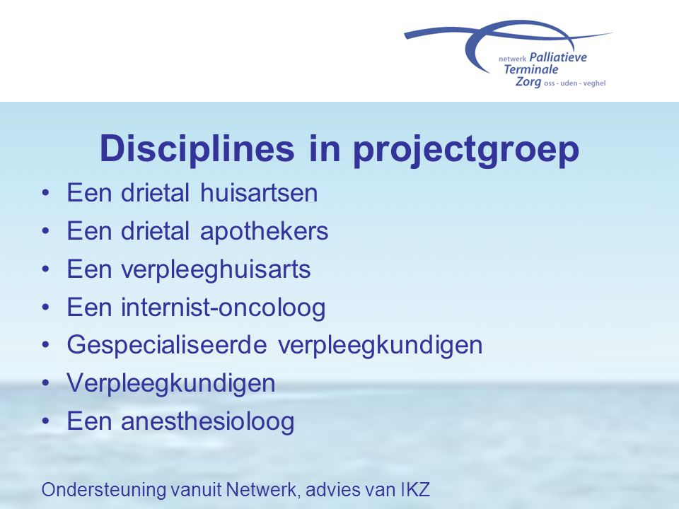 Disciplines in projectgroep •Een drietal huisartsen •Een drietal apothekers •Een verpleeghuisarts •Een internist-oncoloog •Gespecialiseerde verpleegku