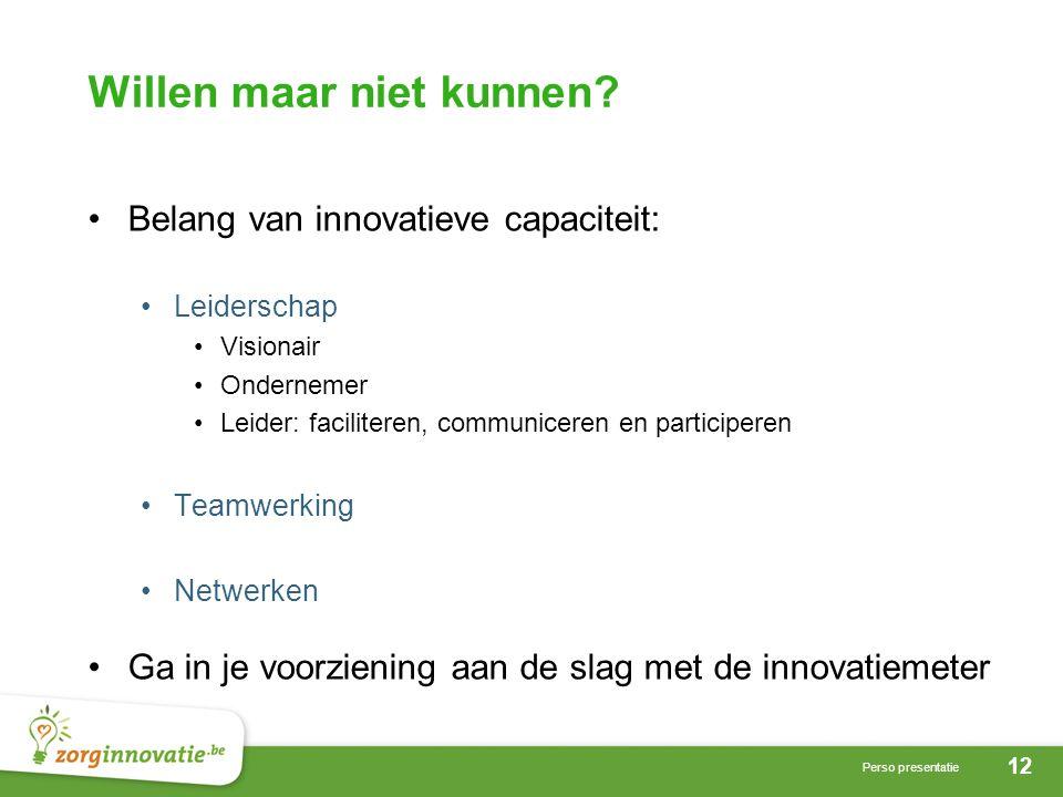 12 Perso presentatie Willen maar niet kunnen? •Belang van innovatieve capaciteit: •Leiderschap •Visionair •Ondernemer •Leider: faciliteren, communicer