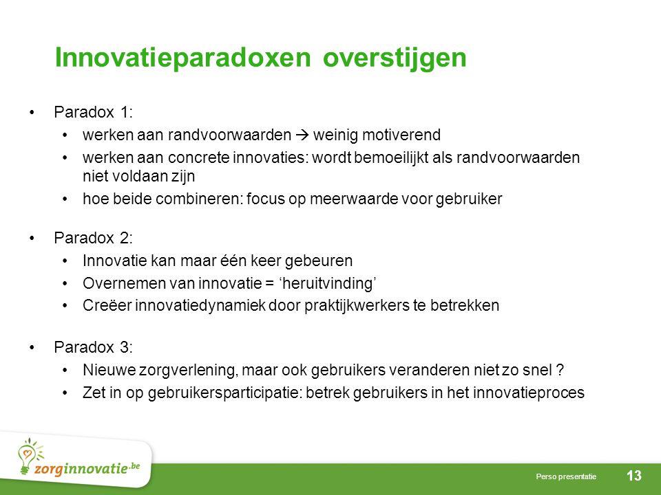 13 Perso presentatie Innovatieparadoxen overstijgen •Paradox 1: •werken aan randvoorwaarden  weinig motiverend •werken aan concrete innovaties: wordt