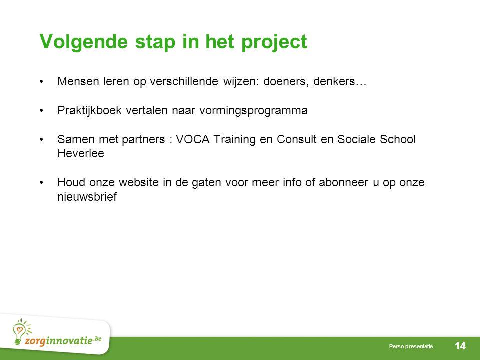 14 Perso presentatie Volgende stap in het project •Mensen leren op verschillende wijzen: doeners, denkers… •Praktijkboek vertalen naar vormingsprogram