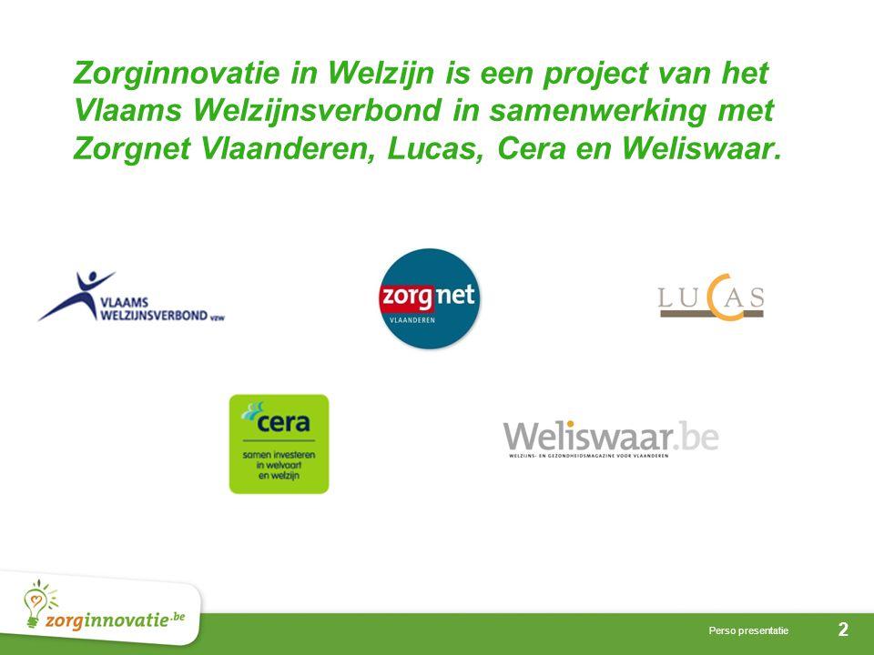 2 Perso presentatie Zorginnovatie in Welzijn is een project van het Vlaams Welzijnsverbond in samenwerking met Zorgnet Vlaanderen, Lucas, Cera en Weli