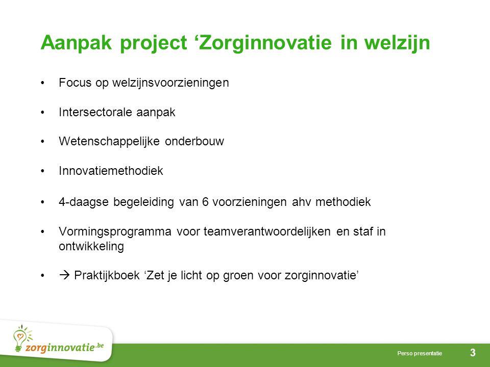 3 Perso presentatie Aanpak project 'Zorginnovatie in welzijn •Focus op welzijnsvoorzieningen •Intersectorale aanpak •Wetenschappelijke onderbouw •Inno