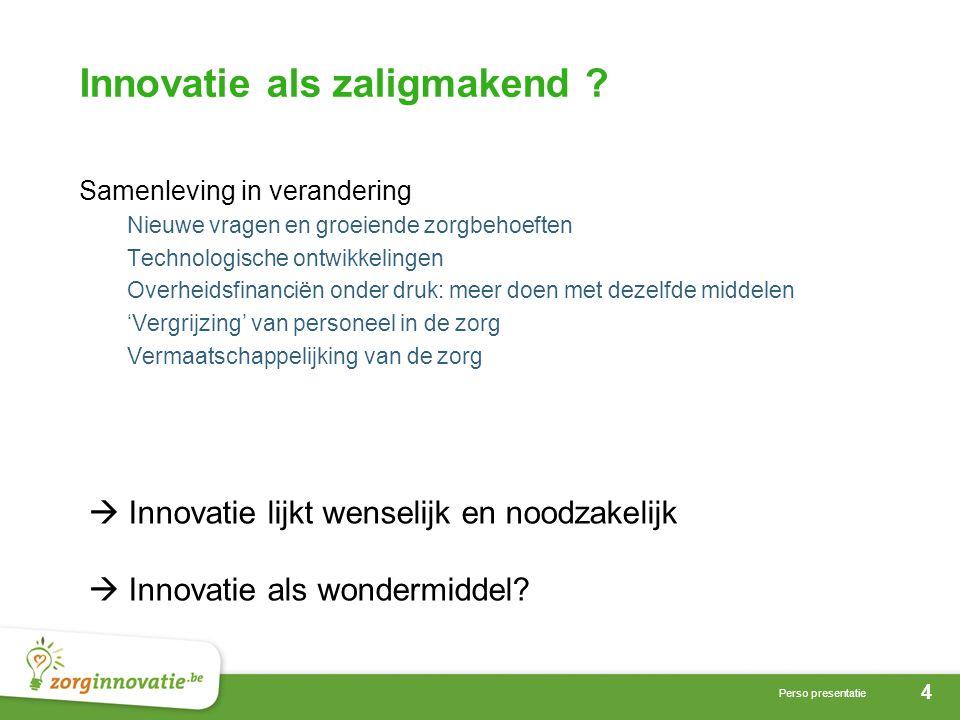 4 Perso presentatie Innovatie als zaligmakend ? Samenleving in verandering Nieuwe vragen en groeiende zorgbehoeften Technologische ontwikkelingen Over