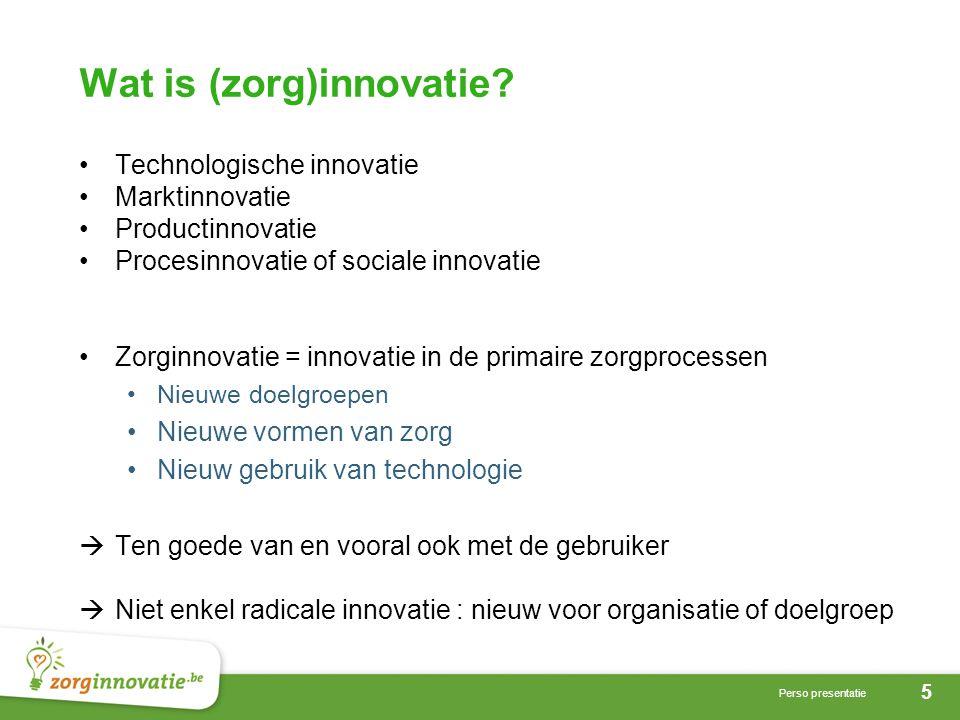 5 Perso presentatie Wat is (zorg)innovatie? •Technologische innovatie •Marktinnovatie •Productinnovatie •Procesinnovatie of sociale innovatie •Zorginn