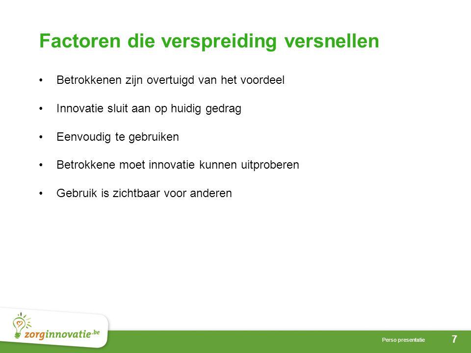 7 Perso presentatie Factoren die verspreiding versnellen •Betrokkenen zijn overtuigd van het voordeel •Innovatie sluit aan op huidig gedrag •Eenvoudig