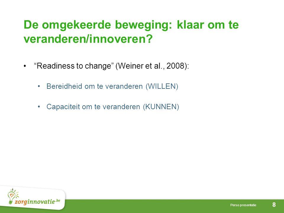 """8 Perso presentatie De omgekeerde beweging: klaar om te veranderen/innoveren? •""""Readiness to change"""" (Weiner et al., 2008): •Bereidheid om te verander"""
