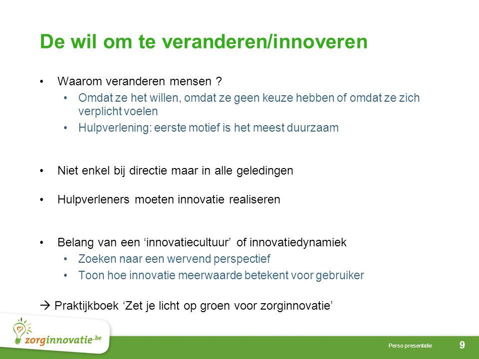 9 Perso presentatie De wil om te veranderen/innoveren •Waarom veranderen mensen ? •Omdat ze het willen, omdat ze geen keuze hebben of omdat ze zich ve