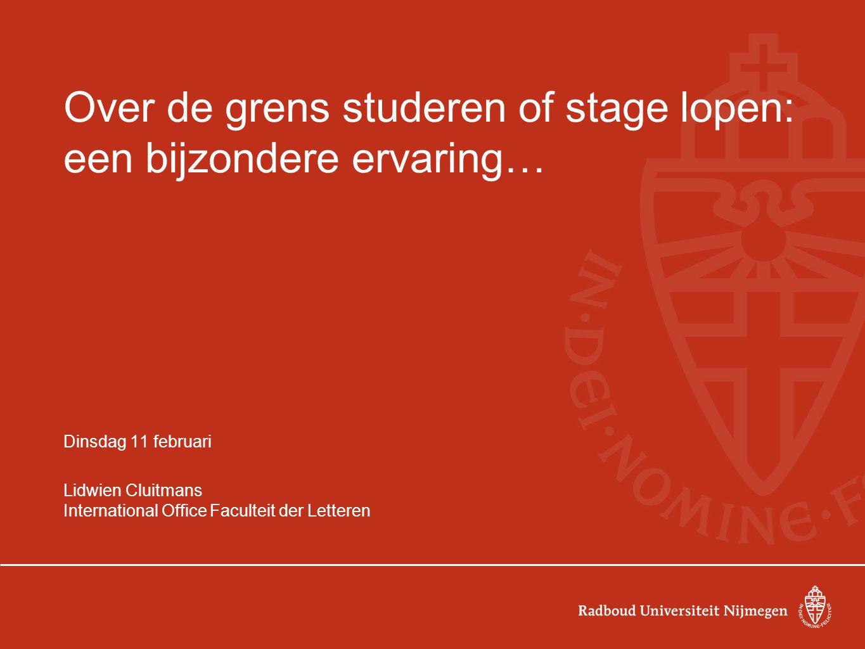 Over de grens studeren of stage lopen: een bijzondere ervaring… Dinsdag 11 februari Lidwien Cluitmans International Office Faculteit der Letteren