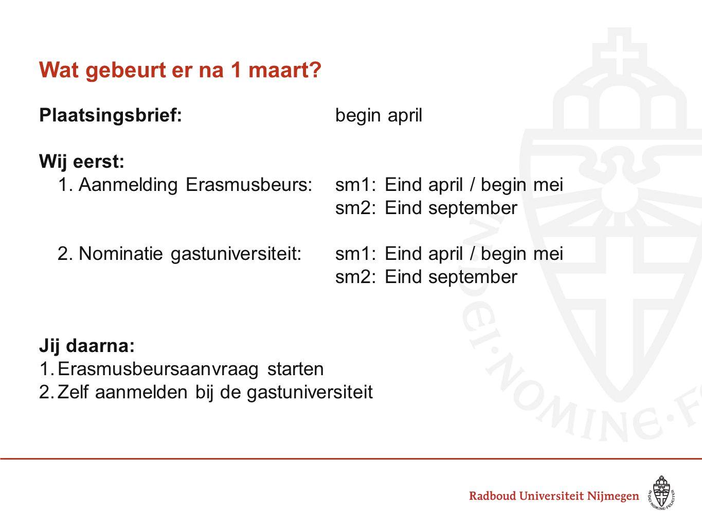 Wat gebeurt er na 1 maart? Plaatsingsbrief:begin april Wij eerst: 1. Aanmelding Erasmusbeurs:sm1:Eind april / begin mei sm2: Eind september 2. Nominat