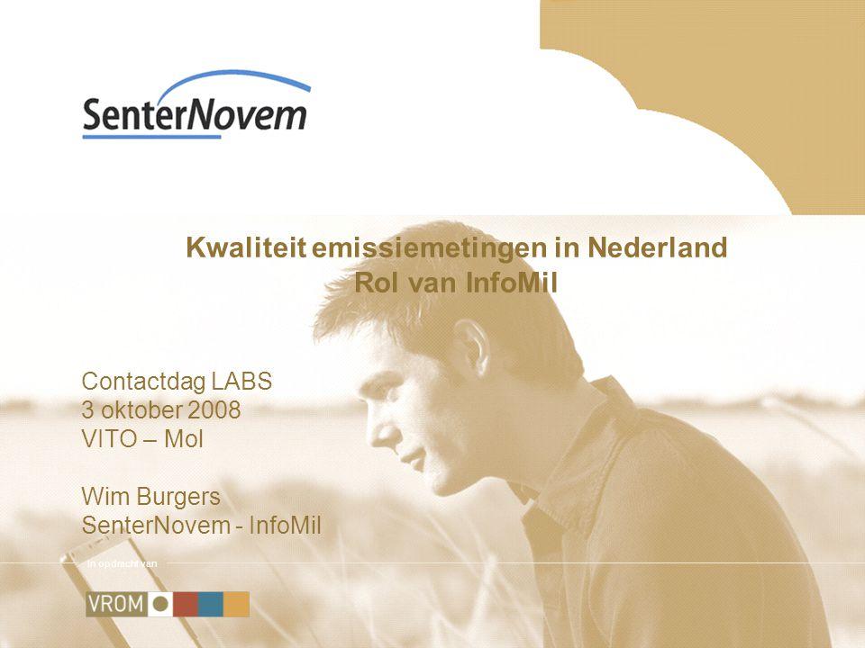 In opdracht van Kwaliteit emissiemetingen in Nederland Rol van InfoMil Contactdag LABS 3 oktober 2008 VITO – Mol Wim Burgers SenterNovem - InfoMil