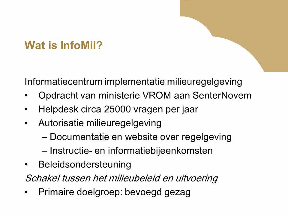 Wat is InfoMil? Informatiecentrum implementatie milieuregelgeving •Opdracht van ministerie VROM aan SenterNovem •Helpdesk circa 25000 vragen per jaar