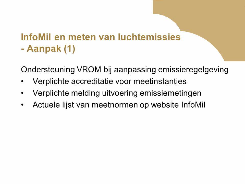 InfoMil en meten van luchtemissies - Aanpak (1) Ondersteuning VROM bij aanpassing emissieregelgeving •Verplichte accreditatie voor meetinstanties •Ver