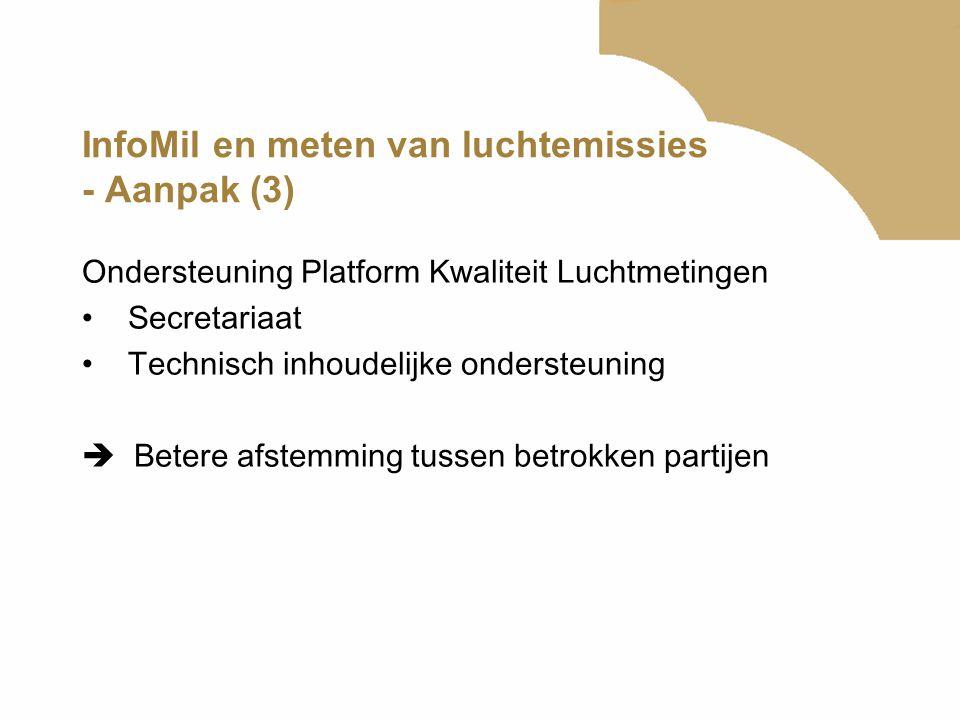 InfoMil en meten van luchtemissies - Aanpak (3) Ondersteuning Platform Kwaliteit Luchtmetingen •Secretariaat •Technisch inhoudelijke ondersteuning  B