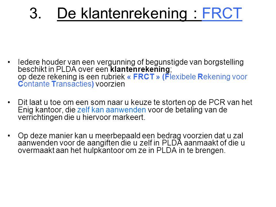 3.De klantenrekening : FRCT •Iedere houder van een vergunning of begunstigde van borgstelling beschikt in PLDA over een klantenrekening; op deze reken