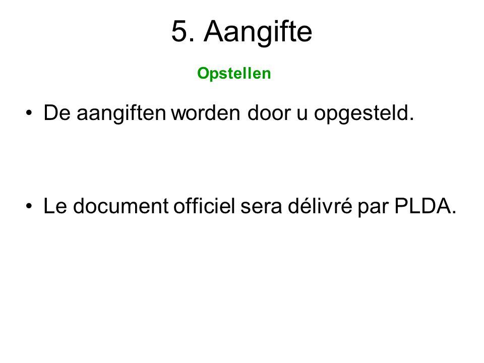 5. Aangifte •De aangiften worden door u opgesteld. •Le document officiel sera délivré par PLDA. Opstellen