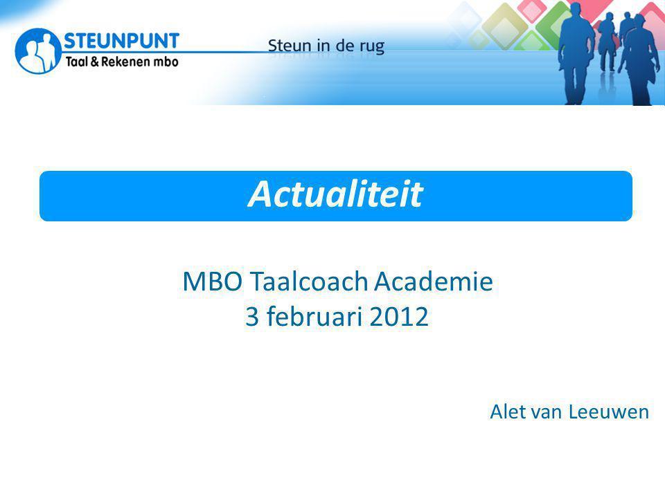 Actualiteit Actuele ontwikkelingen Alet van Leeuwen MBO Taalcoach Academie 3 februari 2012