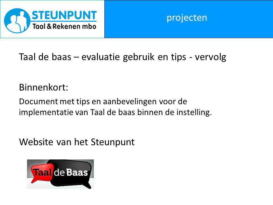 projecten Taal de baas – evaluatie gebruik en tips - vervolg Binnenkort: Document met tips en aanbevelingen voor de implementatie van Taal de baas binnen de instelling.
