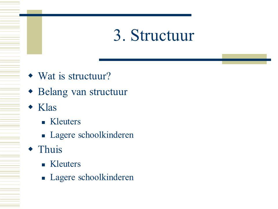 3. Structuur  Wat is structuur?  Belang van structuur  Klas  Kleuters  Lagere schoolkinderen  Thuis  Kleuters  Lagere schoolkinderen