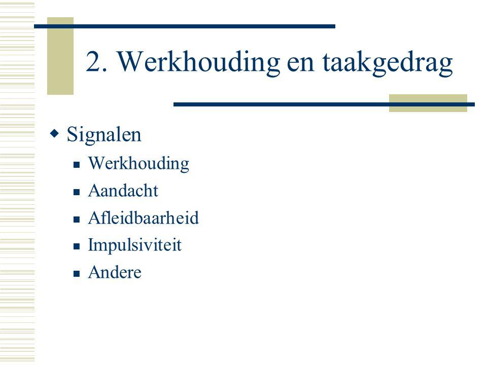 2. Werkhouding en taakgedrag  Signalen  Werkhouding  Aandacht  Afleidbaarheid  Impulsiviteit  Andere