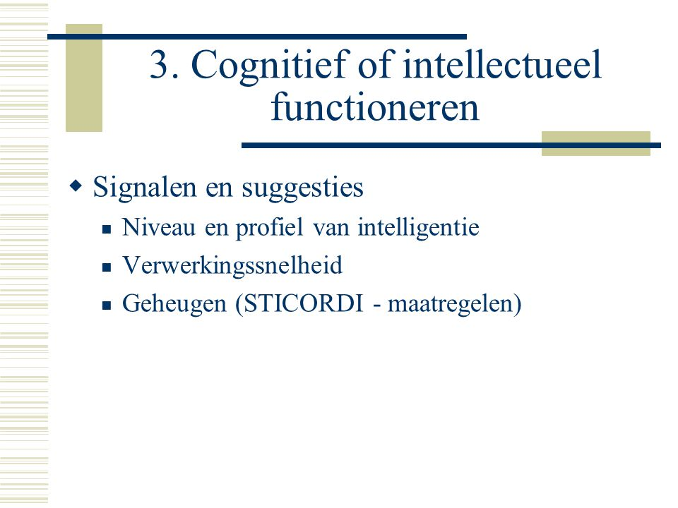 3. Cognitief of intellectueel functioneren  Signalen en suggesties  Niveau en profiel van intelligentie  Verwerkingssnelheid  Geheugen (STICORDI -