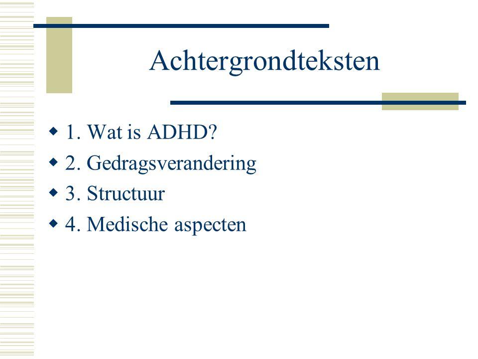 Achtergrondteksten  1. Wat is ADHD?  2. Gedragsverandering  3. Structuur  4. Medische aspecten