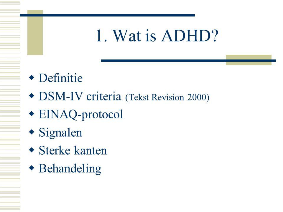 1. Wat is ADHD?  Definitie  DSM-IV criteria (Tekst Revision 2000)  EINAQ-protocol  Signalen  Sterke kanten  Behandeling