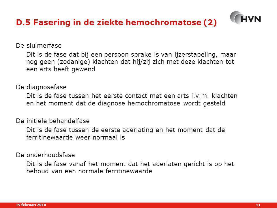 11 19 februari 2010 D.5 Fasering in de ziekte hemochromatose (2) De sluimerfase Dit is de fase dat bij een persoon sprake is van ijzerstapeling, maar nog geen (zodanige) klachten dat hij/zij zich met deze klachten tot een arts heeft gewend De diagnosefase Dit is de fase tussen het eerste contact met een arts i.v.m.