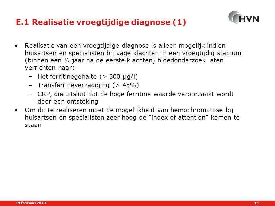 15 19 februari 2010 E.1 Realisatie vroegtijdige diagnose (1) •Realisatie van een vroegtijdige diagnose is alleen mogelijk indien huisartsen en specialisten bij vage klachten in een vroegtijdig stadium (binnen een ½ jaar na de eerste klachten) bloedonderzoek laten verrichten naar: –Het ferritinegehalte (> 300 µg/l) –Transferrineverzadiging (> 45%) –CRP, die uitsluit dat de hoge ferritine waarde veroorzaakt wordt door een ontsteking •Om dit te realiseren moet de mogelijkheid van hemochromatose bij huisartsen en specialisten zeer hoog de index of attention komen te staan