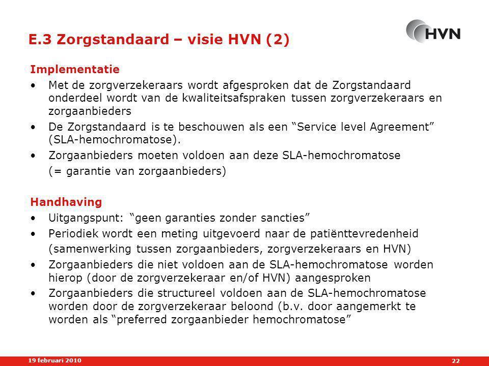 22 19 februari 2010 E.3 Zorgstandaard – visie HVN (2) Implementatie •Met de zorgverzekeraars wordt afgesproken dat de Zorgstandaard onderdeel wordt van de kwaliteitsafspraken tussen zorgverzekeraars en zorgaanbieders •De Zorgstandaard is te beschouwen als een Service level Agreement (SLA-hemochromatose).