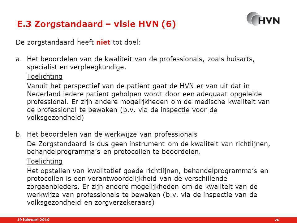 26 19 februari 2010 E.3 Zorgstandaard – visie HVN (6) De zorgstandaard heeft niet tot doel: a.Het beoordelen van de kwaliteit van de professionals, zoals huisarts, specialist en verpleegkundige.