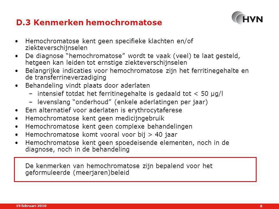 8 19 februari 2010 D.3 Kenmerken hemochromatose •Hemochromatose kent geen specifieke klachten en/of ziekteverschijnselen •De diagnose hemochromatose wordt te vaak (veel) te laat gesteld, hetgeen kan leiden tot ernstige ziekteverschijnselen •Belangrijke indicaties voor hemochromatose zijn het ferritinegehalte en de transferrineverzadiging •Behandeling vindt plaats door aderlaten –intensief totdat het ferritinegehalte is gedaald tot < 50 µg/l –levenslang onderhoud (enkele aderlatingen per jaar) •Een alternatief voor aderlaten is erythrocytaferese •Hemochromatose kent geen medicijngebruik •Hemochromatose kent geen complexe behandelingen •Hemochromatose komt vooral voor bij > 40 jaar •Hemochromatose kent geen spoedeisende elementen, noch in de diagnose, noch in de behandeling De kenmerken van hemochromatose zijn bepalend voor het geformuleerde (meerjaren)beleid
