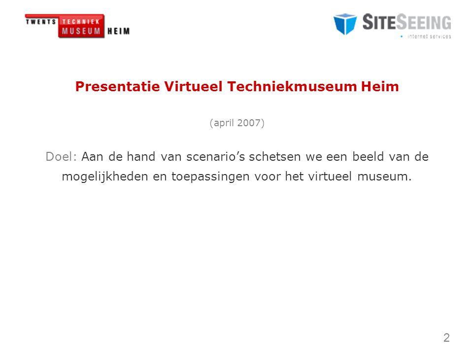 2 Presentatie Virtueel Techniekmuseum Heim (april 2007) Doel: Aan de hand van scenario's schetsen we een beeld van de mogelijkheden en toepassingen voor het virtueel museum.