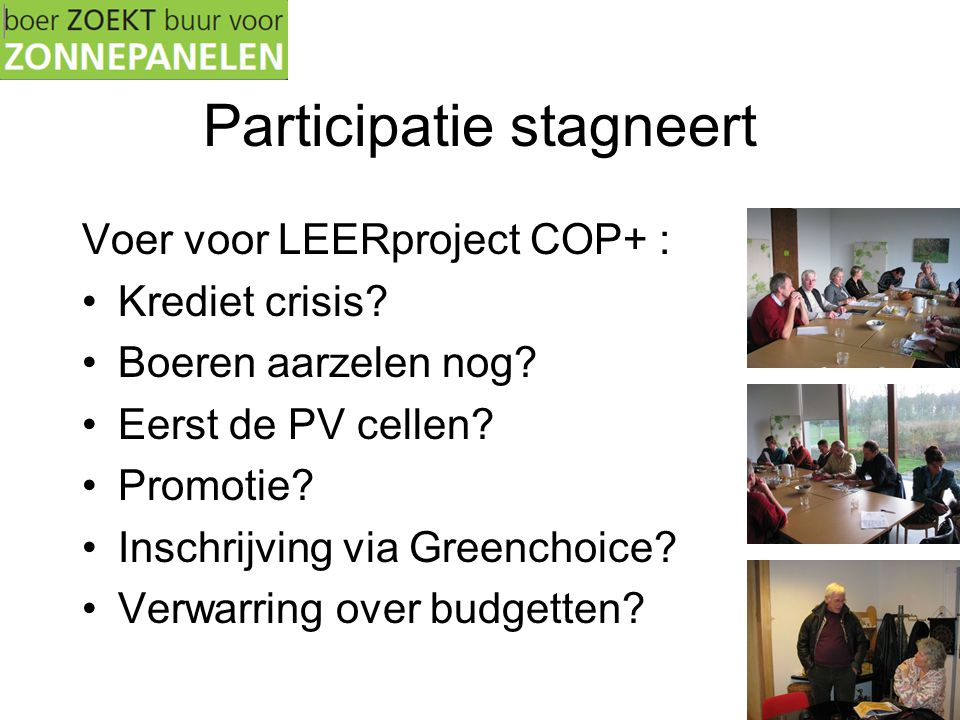 Participatie stagneert Voer voor LEERproject COP+ : •Krediet crisis? •Boeren aarzelen nog? •Eerst de PV cellen? •Promotie? •Inschrijving via Greenchoi