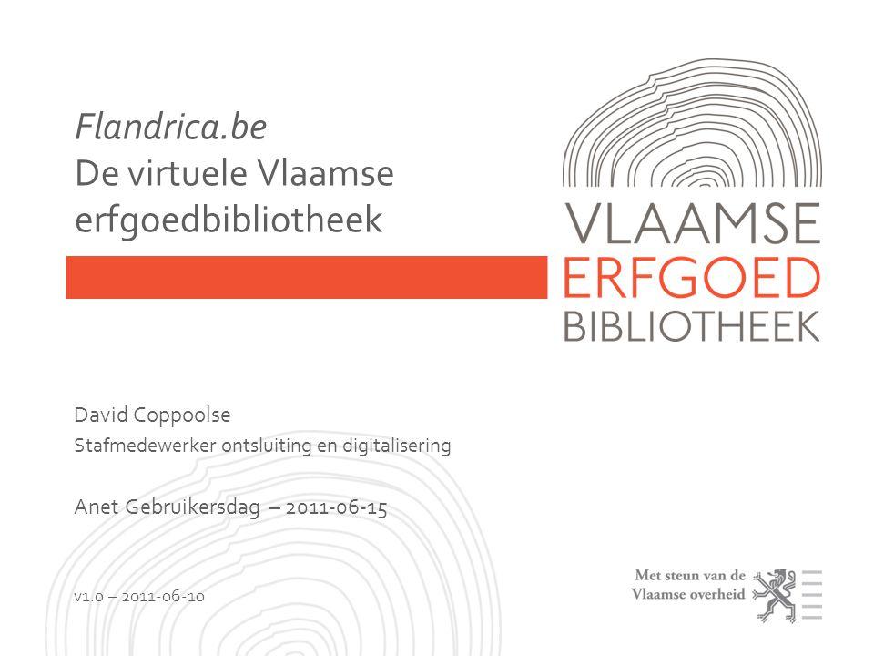 Flandrica.be De virtuele Vlaamse erfgoedbibliotheek David Coppoolse Stafmedewerker ontsluiting en digitalisering Anet Gebruikersdag – 2011-06-15 v1.0 – 2011-06-10