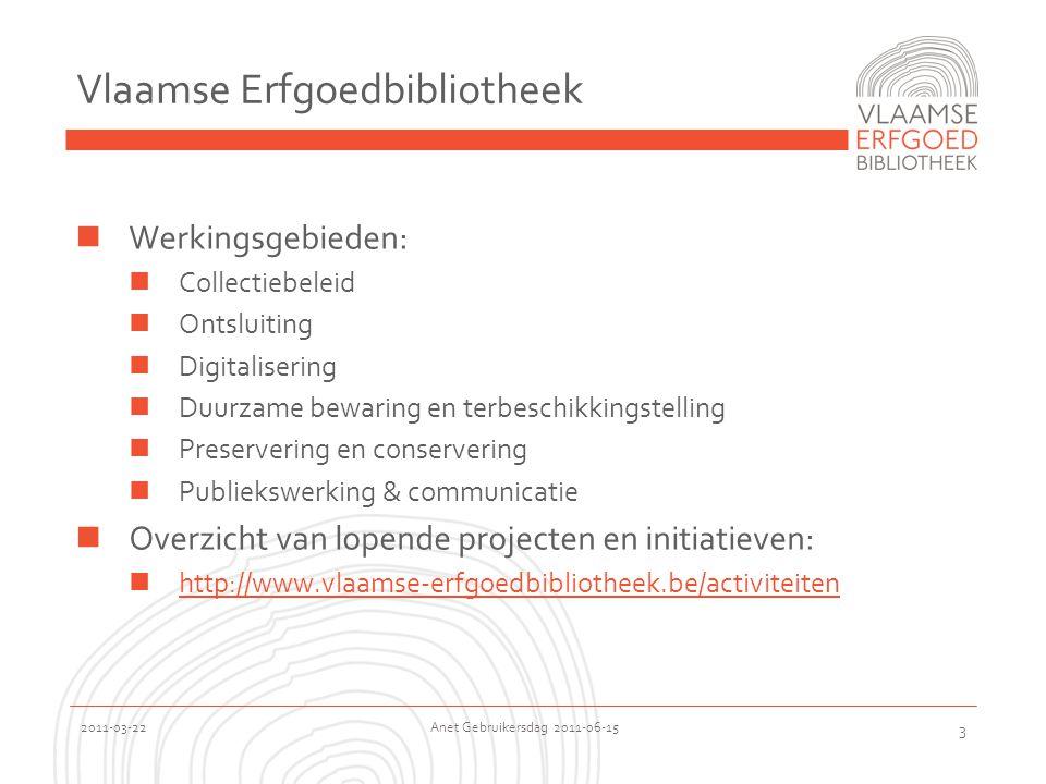 2011-03-22 Anet Gebruikersdag 2011-06-15 3 Vlaamse Erfgoedbibliotheek  Werkingsgebieden:  Collectiebeleid  Ontsluiting  Digitalisering  Duurzame bewaring en terbeschikkingstelling  Preservering en conservering  Publiekswerking & communicatie  Overzicht van lopende projecten en initiatieven:  http://www.vlaamse-erfgoedbibliotheek.be/activiteiten http://www.vlaamse-erfgoedbibliotheek.be/activiteiten