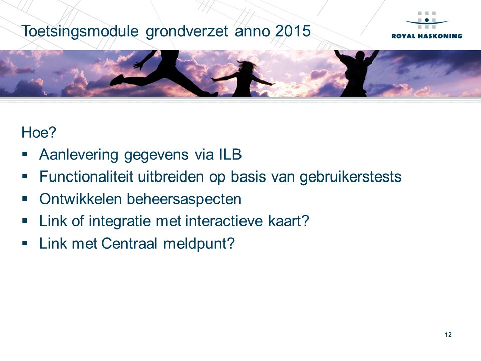 12 Toetsingsmodule grondverzet anno 2015 Hoe?  Aanlevering gegevens via ILB  Functionaliteit uitbreiden op basis van gebruikerstests  Ontwikkelen b