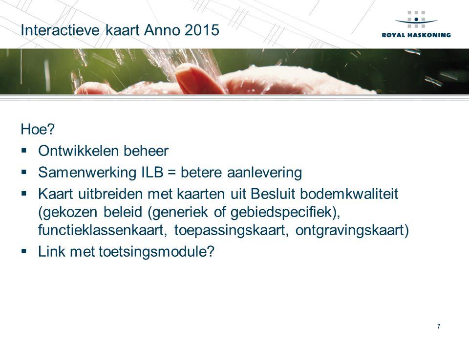 7 Interactieve kaart Anno 2015 Hoe?  Ontwikkelen beheer  Samenwerking ILB = betere aanlevering  Kaart uitbreiden met kaarten uit Besluit bodemkwali