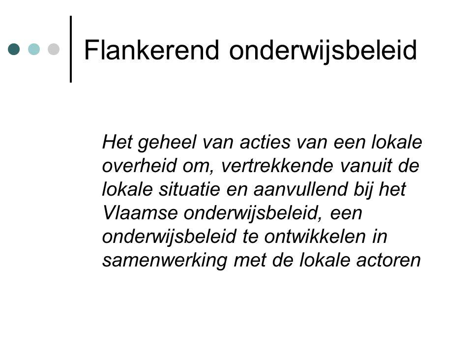 Flankerend onderwijsbeleid Het geheel van acties van een lokale overheid om, vertrekkende vanuit de lokale situatie en aanvullend bij het Vlaamse onderwijsbeleid, een onderwijsbeleid te ontwikkelen in samenwerking met de lokale actoren