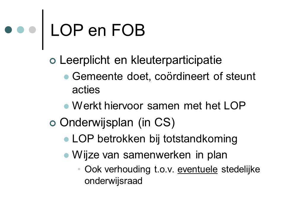 LOP en FOB Leerplicht en kleuterparticipatie  Gemeente doet, coördineert of steunt acties  Werkt hiervoor samen met het LOP Onderwijsplan (in CS)  LOP betrokken bij totstandkoming  Wijze van samenwerken in plan •Ook verhouding t.o.v.