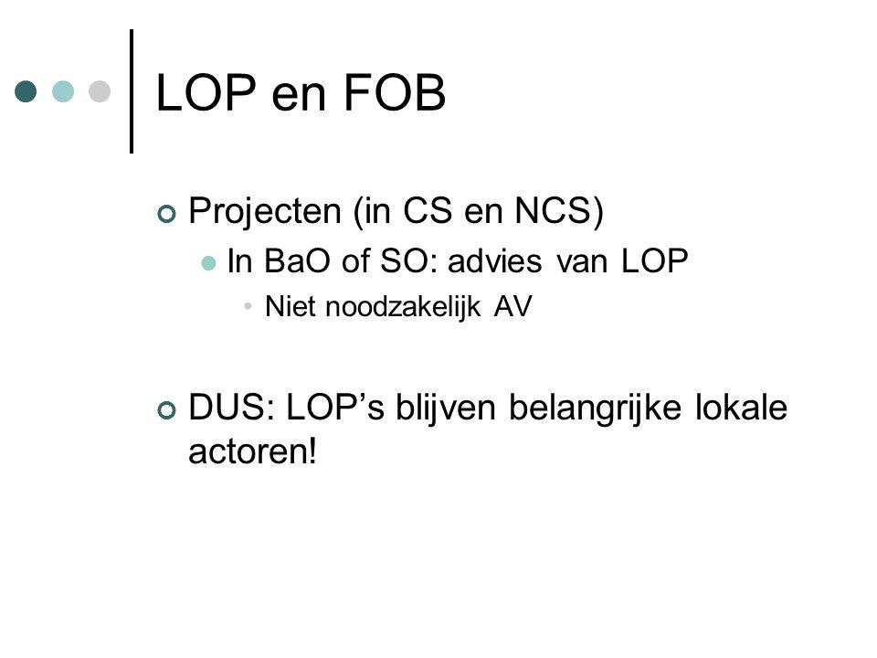LOP en FOB Projecten (in CS en NCS)  In BaO of SO: advies van LOP •Niet noodzakelijk AV DUS: LOP's blijven belangrijke lokale actoren!