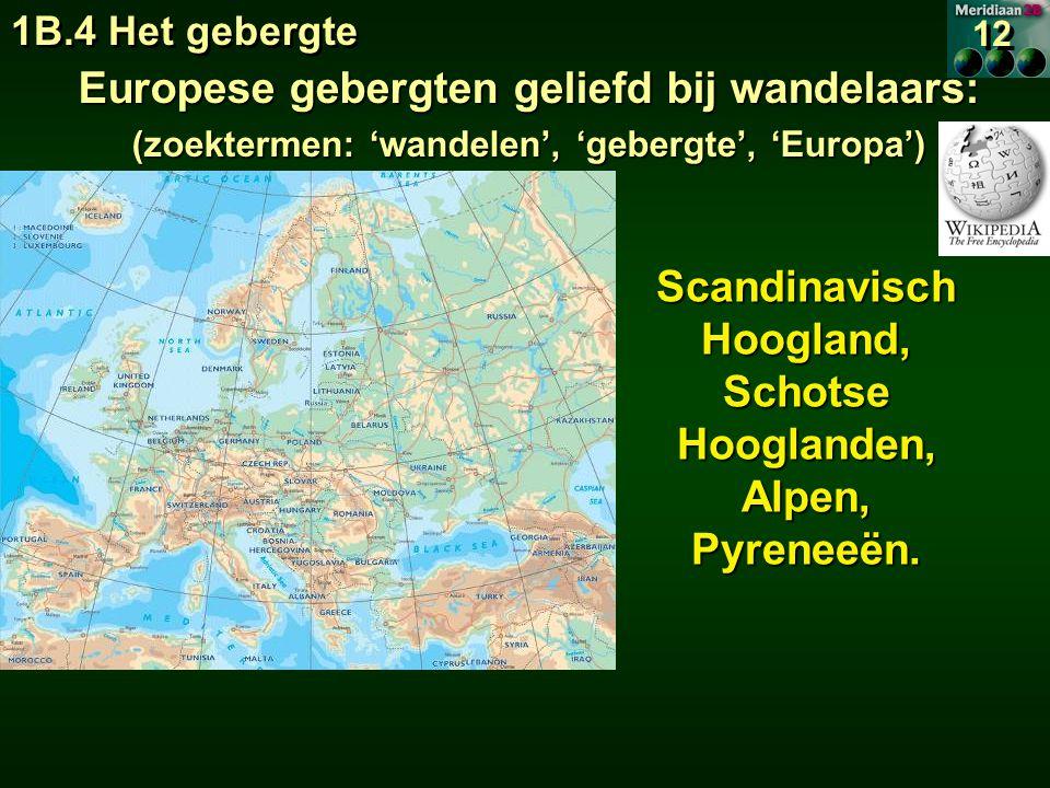 1B.4 Het gebergte 12 Europese gebergten geliefd bij wandelaars: (zoektermen: 'wandelen', 'gebergte', 'Europa') Scandinavisch Hoogland, SchotseHooglanden,Alpen,Pyreneeën.