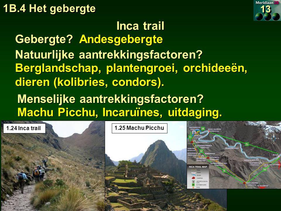 1B.4 Het gebergte 13 Inca trail Gebergte?Andesgebergte 1.24 Inca trail 1.25 Machu Picchu Natuurlijke aantrekkingsfactoren.