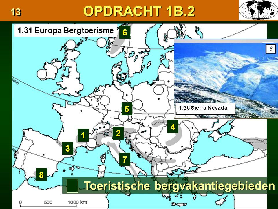 OPDRACHT 1B.2 13 1.31 Europa Bergtoerisme 1 1.28 Centraal Massief 1 2 Toeristische bergvakantiegebieden 1.29 Alpen 1.30 Pyreneeën 3 1.32 Karpaten 4 3 4 1.33 Ertsgebergte 5 1.34 Scandinavisch Hoogland 6 6 5 1.35 Apennijnen 7 7 8 1.36 Sierra Nevada