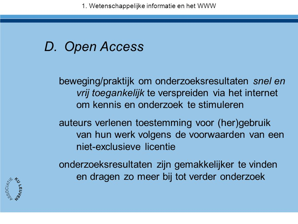 D.Open Access beweging/praktijk om onderzoeksresultaten snel en vrij toegankelijk te verspreiden via het internet om kennis en onderzoek te stimuleren auteurs verlenen toestemming voor (her)gebruik van hun werk volgens de voorwaarden van een niet-exclusieve licentie onderzoeksresultaten zijn gemakkelijker te vinden en dragen zo meer bij tot verder onderzoek 1.