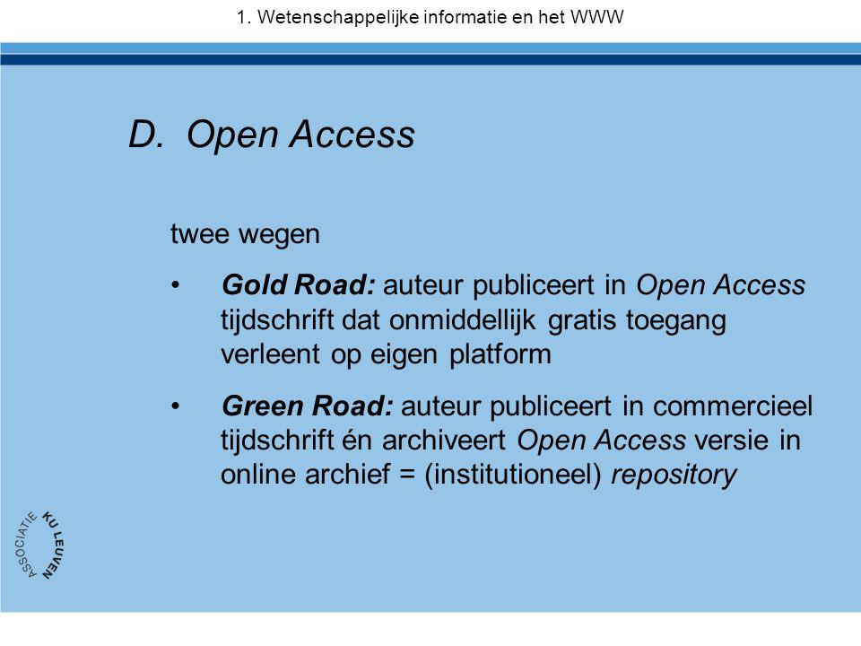 D.Open Access twee wegen •Gold Road: auteur publiceert in Open Access tijdschrift dat onmiddellijk gratis toegang verleent op eigen platform •Green Road: auteur publiceert in commercieel tijdschrift én archiveert Open Access versie in online archief = (institutioneel) repository 1.