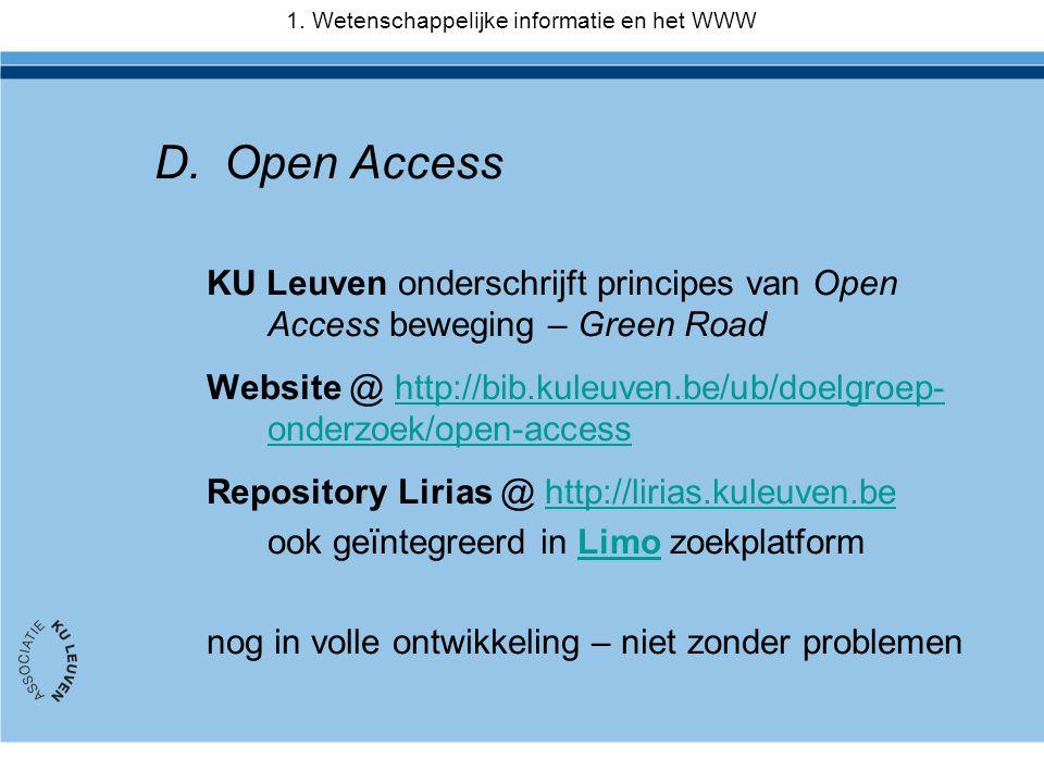 D.Open Access KU Leuven onderschrijft principes van Open Access beweging – Green Road Website @ http://bib.kuleuven.be/ub/doelgroep- onderzoek/open-accesshttp://bib.kuleuven.be/ub/doelgroep- onderzoek/open-access Repository Lirias @ http://lirias.kuleuven.behttp://lirias.kuleuven.be ook geïntegreerd in Limo zoekplatformLimo nog in volle ontwikkeling – niet zonder problemen 1.